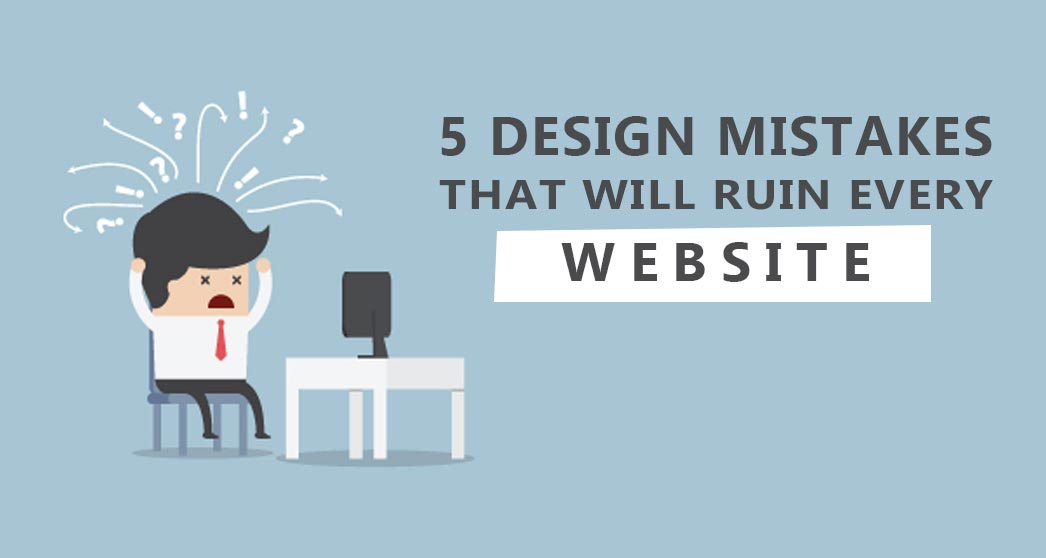 5 Design Mistakes That'll Ruin Every Website