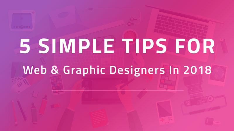 5 Simple Tips For Web & Graphic Designers In 2018